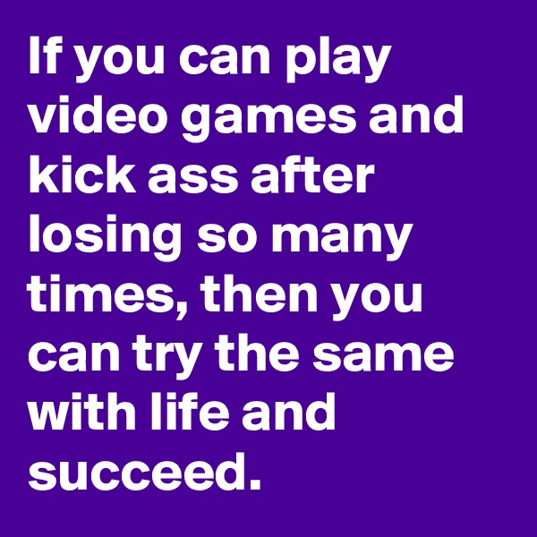 If you can play video games and kick ass after losing so many times, then you can try the same with life and succeed.