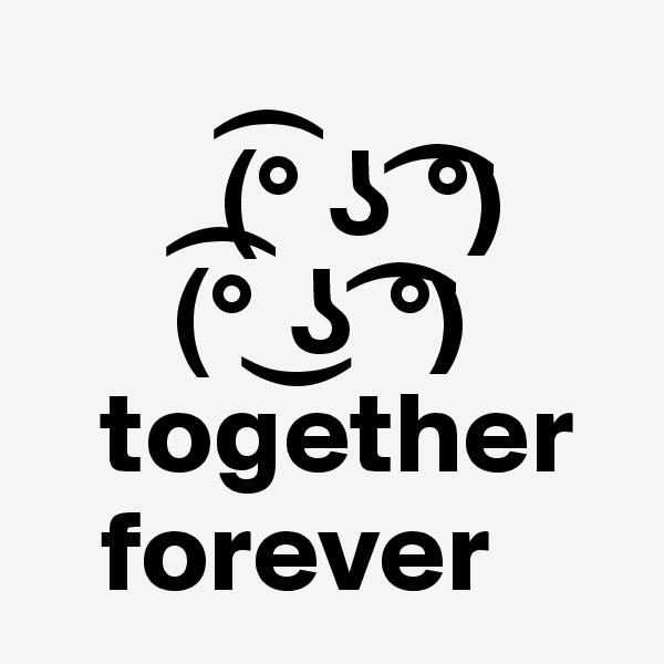 (?° ? ?°)       (?° ?? ?°)    together    forever