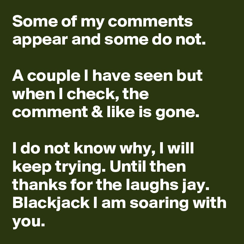 Some of my comments appear and some do not.  A couple I have seen but when I check, the comment & like is gone.  I do not know why, I will keep trying. Until then thanks for the laughs jay. Blackjack I am soaring with you.