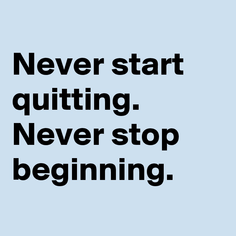 Never start quitting.  Never stop beginning.