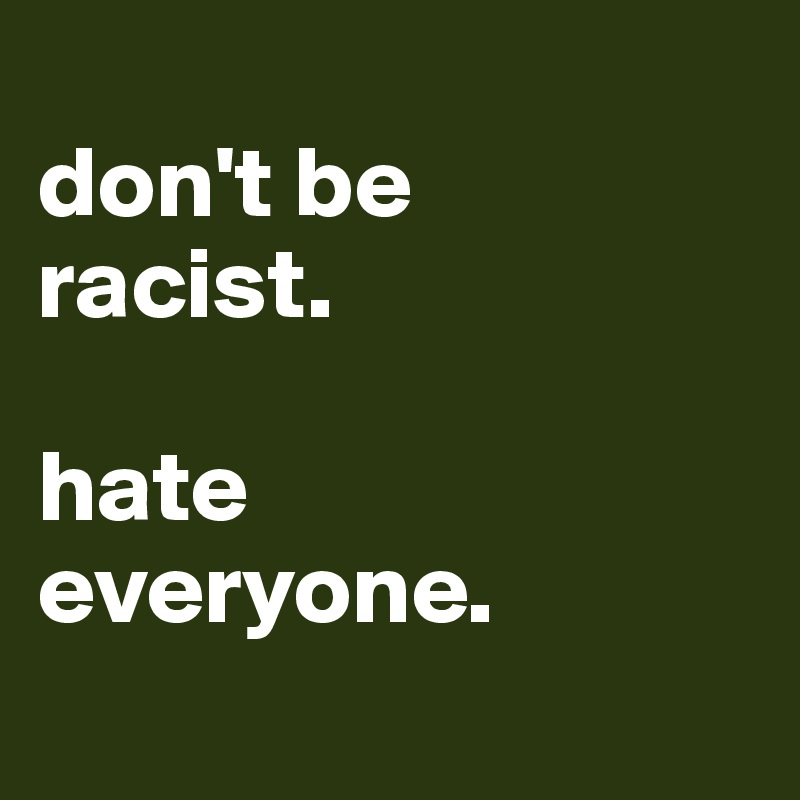 don't be  racist.  hate  everyone.