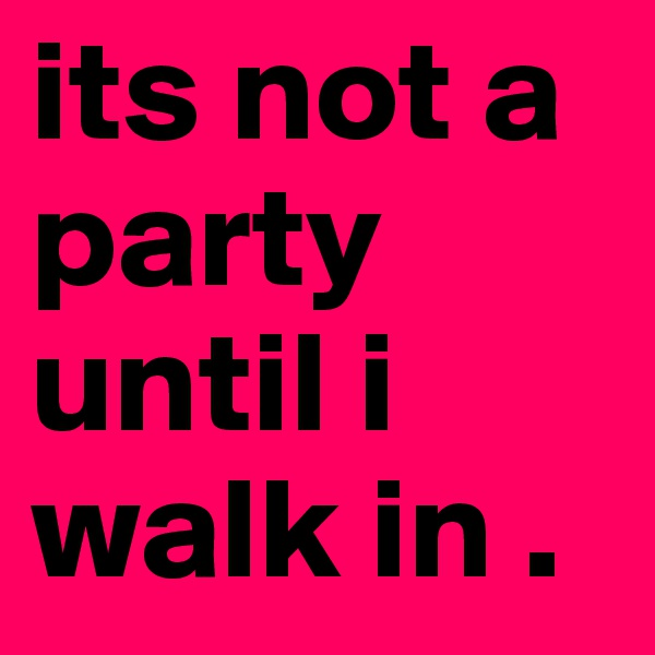its not a party until i walk in .