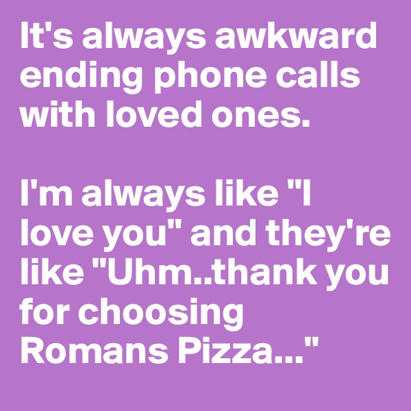 "It's always awkward ending phone calls with loved ones.   I'm always like ""I love you"" and they're like ""Uhm..thank you for choosing Romans Pizza..."""