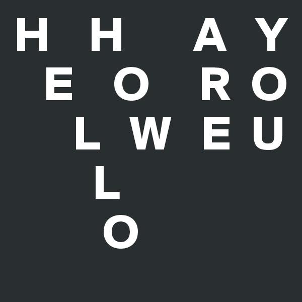 H    H       A   Y    E    O     R  O       L   W   E  U         L           O