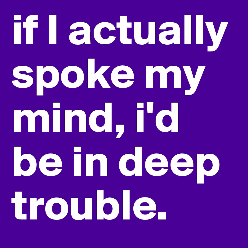 if I actually spoke my mind, i'd be in deep trouble.