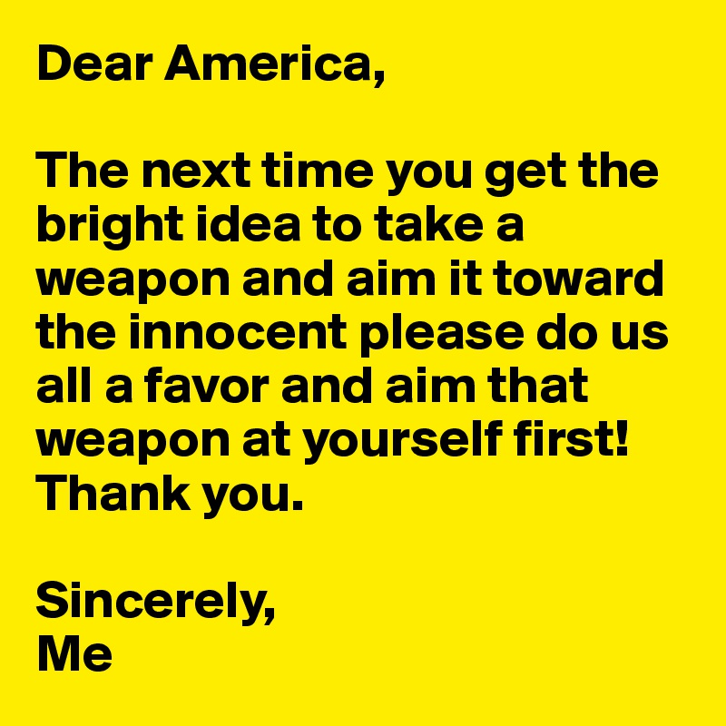 Dear America,   The next time you get the bright idea to take a weapon and aim it toward the innocent please do us all a favor and aim that weapon at yourself first! Thank you.  Sincerely, Me