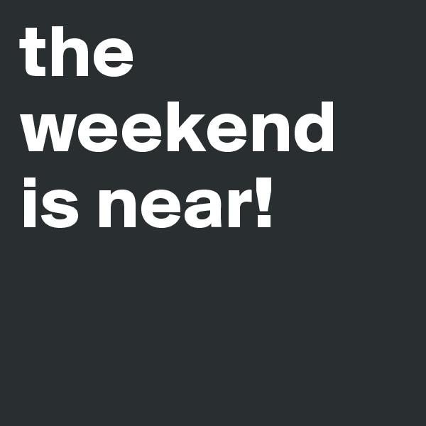 the weekend is near!