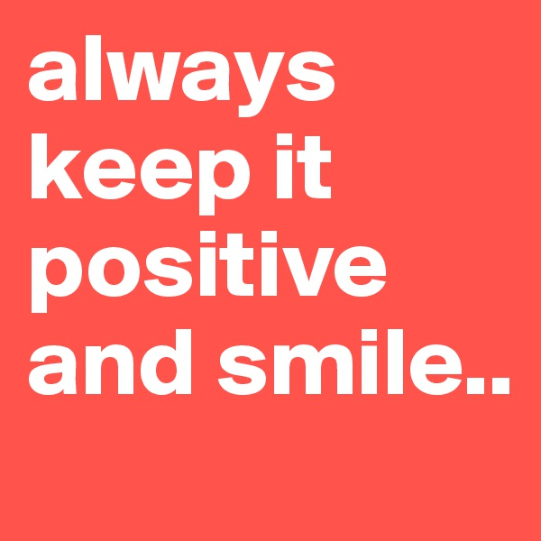 always keep it positive and smile..