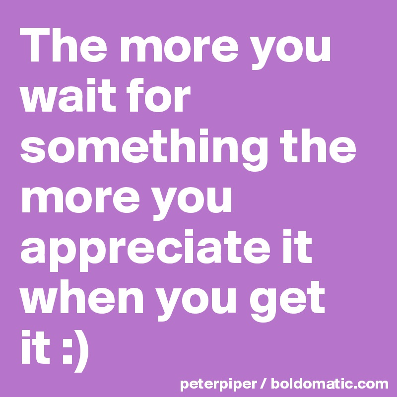 The more you wait for something the more you appreciate it when you get it :)
