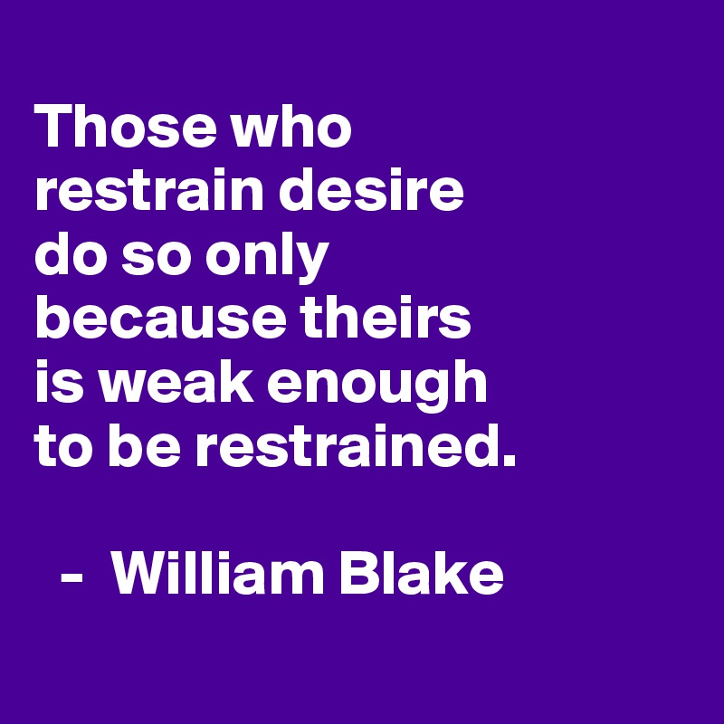 Those who  restrain desire  do so only  because theirs  is weak enough  to be restrained.    -  William Blake
