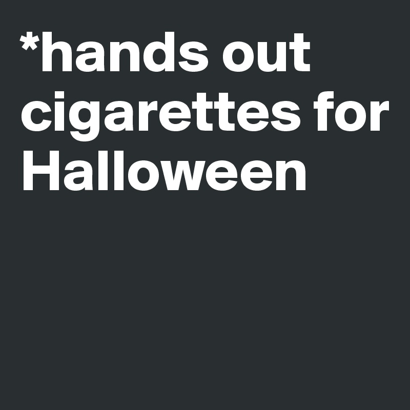 *hands out cigarettes for Halloween