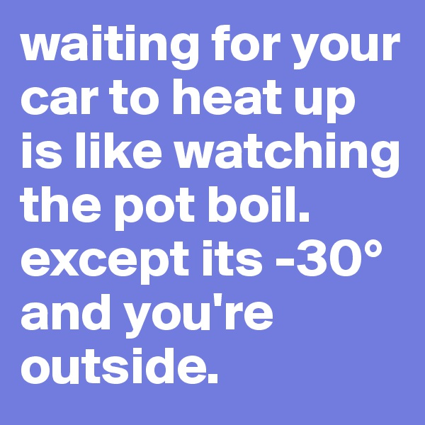 waiting for your car to heat up is like watching the pot boil. except its -30° and you're outside.