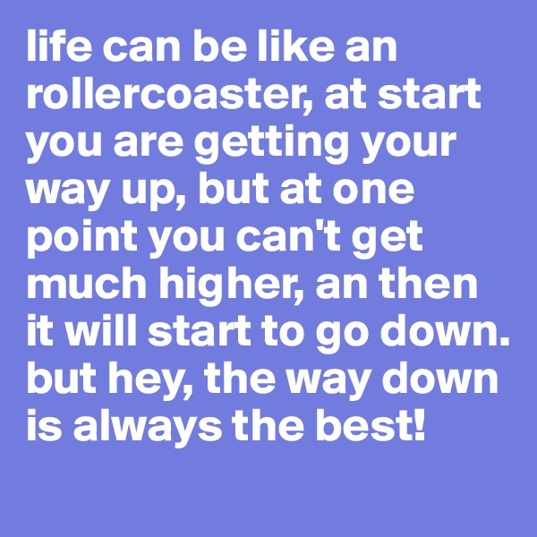 life can be like an rollercoaster, at start you are getting your way up, but at one point you can't get much higher, an then it will start to go down.  but hey, the way down is always the best!