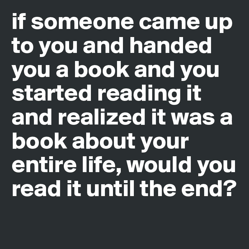 if someone came up to you and handed you a book and you started reading it and realized it was a book about your entire life, would you read it until the end?