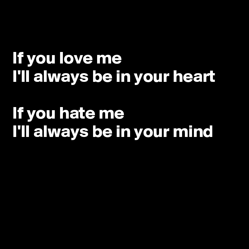If you love me  I'll always be in your heart  If you hate me  I'll always be in your mind