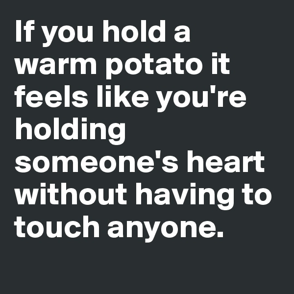 If you hold a warm potato it feels like you're holding someone's heart without having to touch anyone.