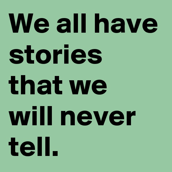 We all have stories that we will never tell.