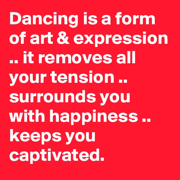 Dancing is a form of art & expression .. it removes all your tension .. surrounds you with happiness .. keeps you captivated.