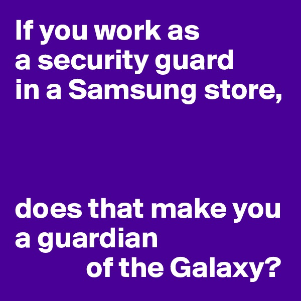 If you work as  a security guard  in a Samsung store,    does that make you a guardian             of the Galaxy?