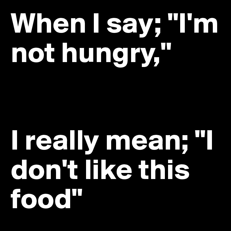 """When I say; """"I'm not hungry,""""    I really mean; """"I don't like this food"""""""