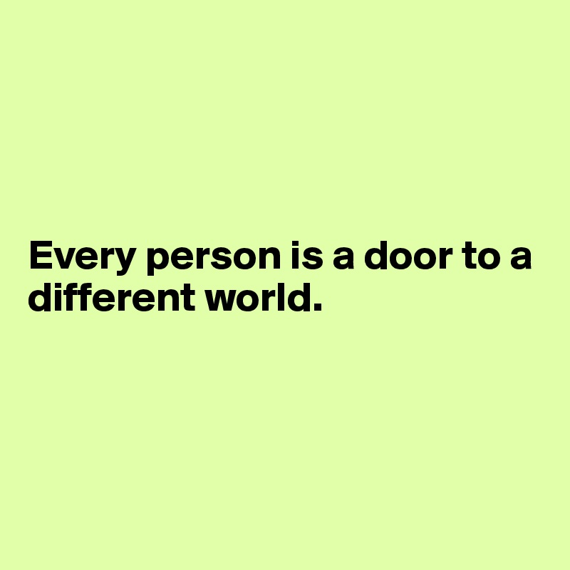 Every person is a door to a different world.