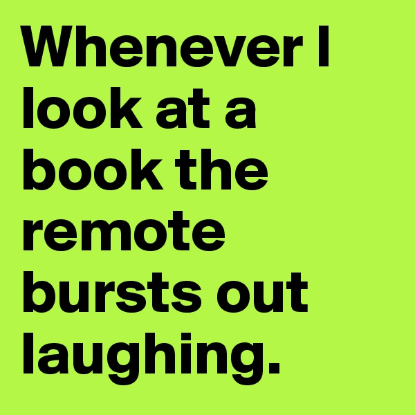 Whenever I look at a book the remote bursts out laughing.