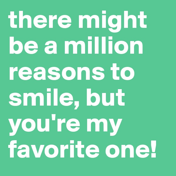 there might be a million reasons to smile, but you're my favorite one!
