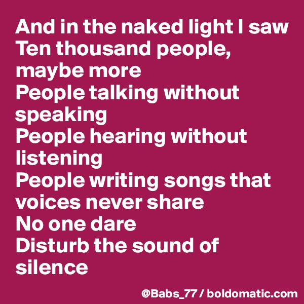And in the naked light I saw Ten thousand people, maybe more People talking without speaking People hearing without listening People writing songs that voices never share No one dare Disturb the sound of silence