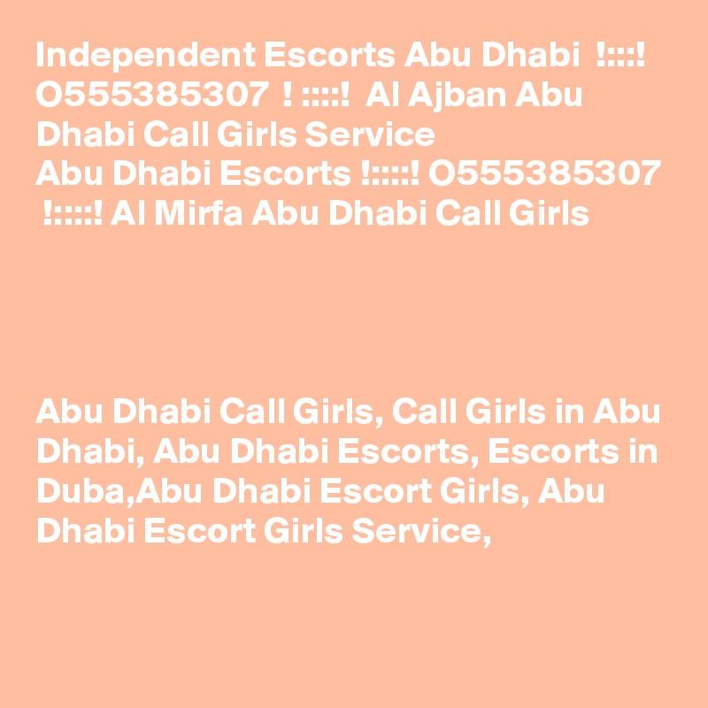 Independent Escorts Abu Dhabi  !:::!  O555385307  ! ::::!  Al Ajban Abu Dhabi Call Girls Service Abu Dhabi Escorts !::::! O555385307  !::::! Al Mirfa Abu Dhabi Call Girls     Abu Dhabi Call Girls, Call Girls in Abu Dhabi, Abu Dhabi Escorts, Escorts in Duba,Abu Dhabi Escort Girls, Abu Dhabi Escort Girls Service,