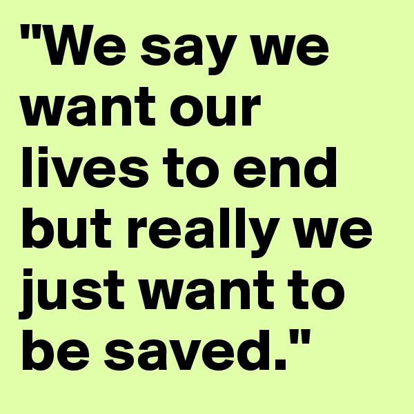 """We say we want our lives to end but really we just want to be saved."""