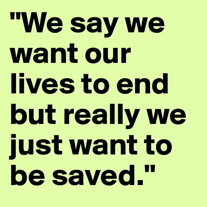 """""""We say we want our lives to end but really we just want to be saved."""""""