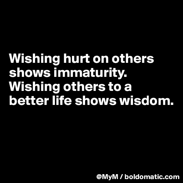 Wishing hurt on others shows immaturity.  Wishing others to a better life shows wisdom.