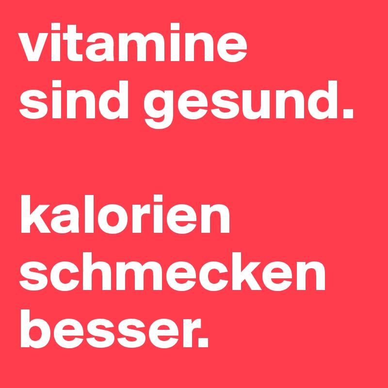 vitamine sind gesund.   kalorien schmecken besser.