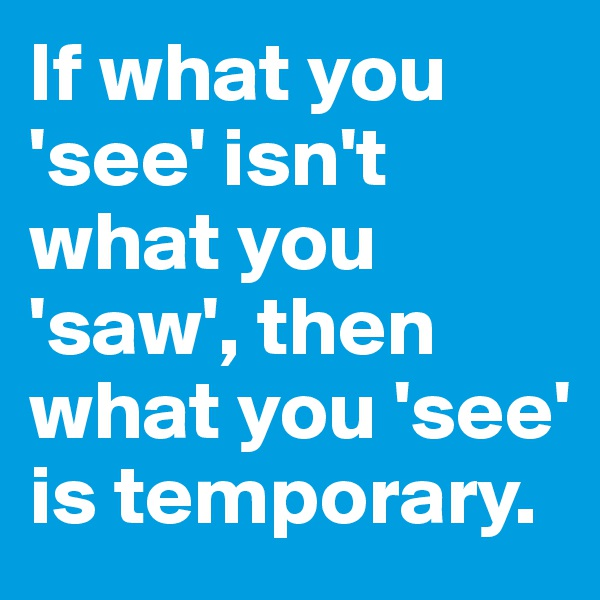 If what you 'see' isn't what you 'saw', then what you 'see' is temporary.