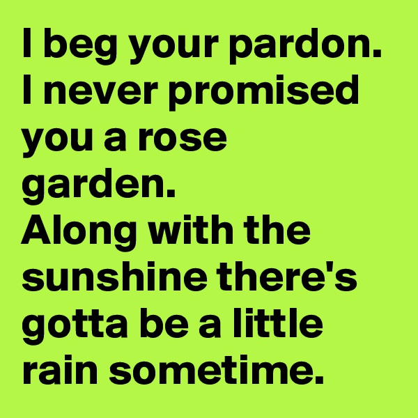 I beg your pardon. I never promised you a rose garden. Along with the sunshine there's gotta be a little rain sometime.