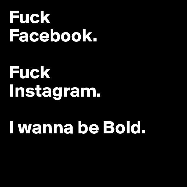Fuck  Facebook.   Fuck  Instagram.   I wanna be Bold.