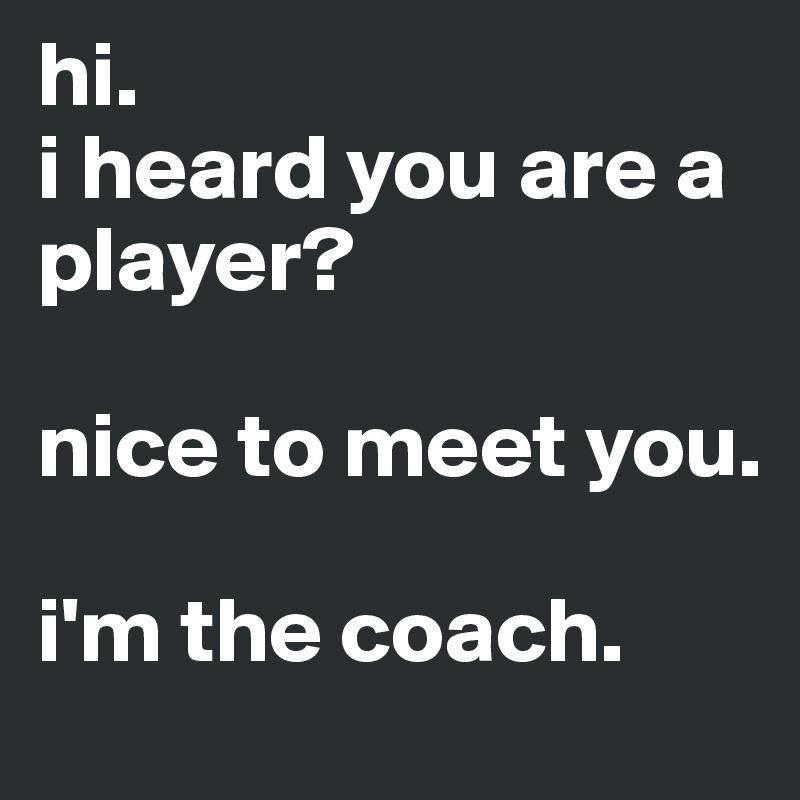 hi.  i heard you are a player?   nice to meet you.   i'm the coach.