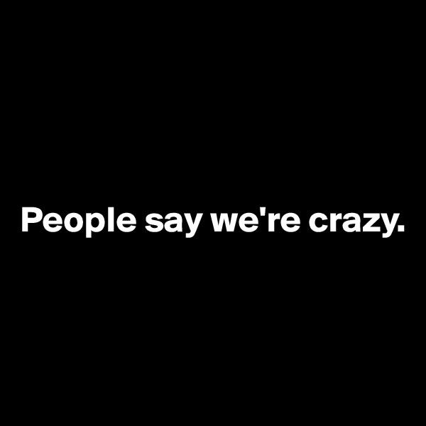People say we're crazy.