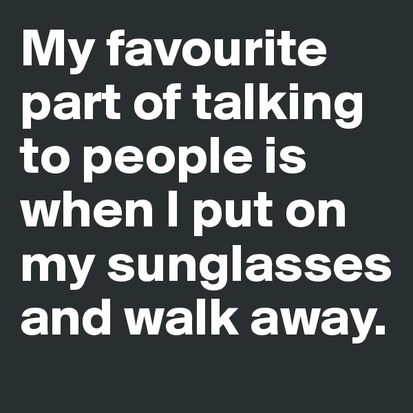 My favourite part of talking to people is when I put on my sunglasses and walk away.