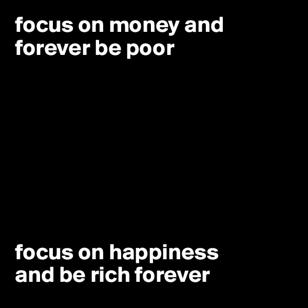 focus on money and forever be poor         focus on happiness and be rich forever