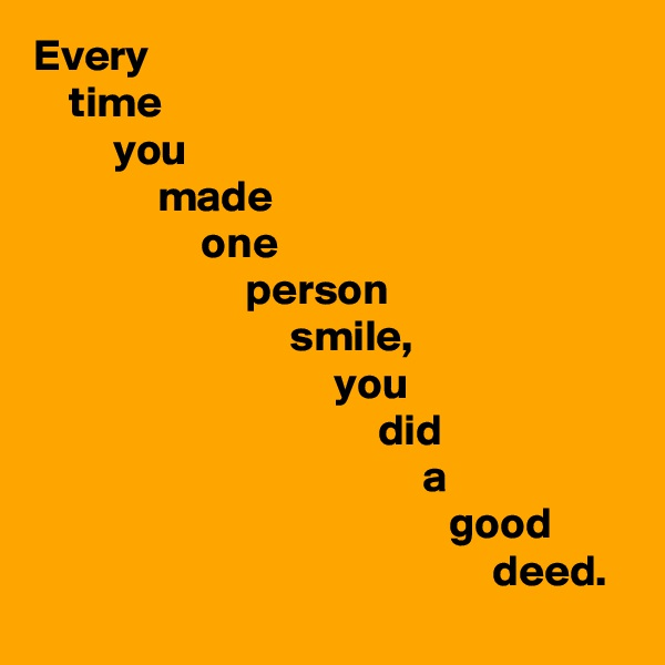 Every     time          you               made                    one                         person                              smile,                                   you                                        did                                             a                                                good                                                     deed.