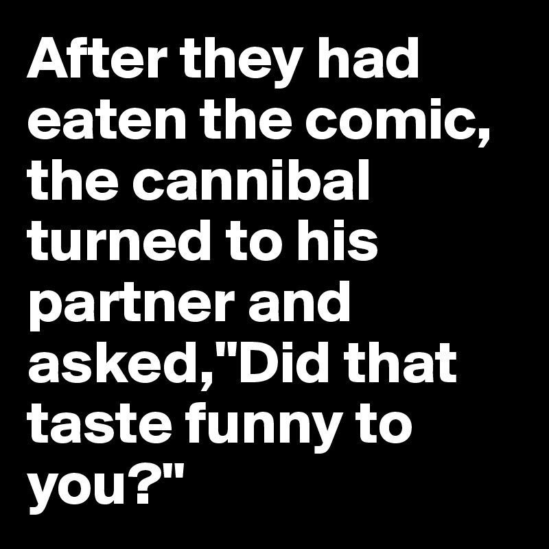 """After they had eaten the comic, the cannibal turned to his partner and asked,""""Did that taste funny to you?"""""""