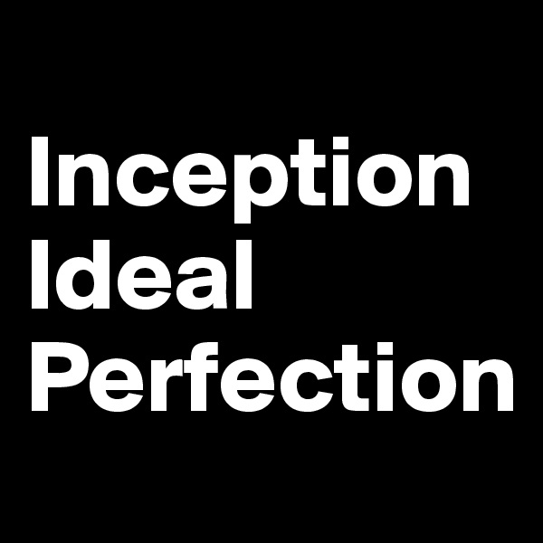 Inception                          Ideal Perfection