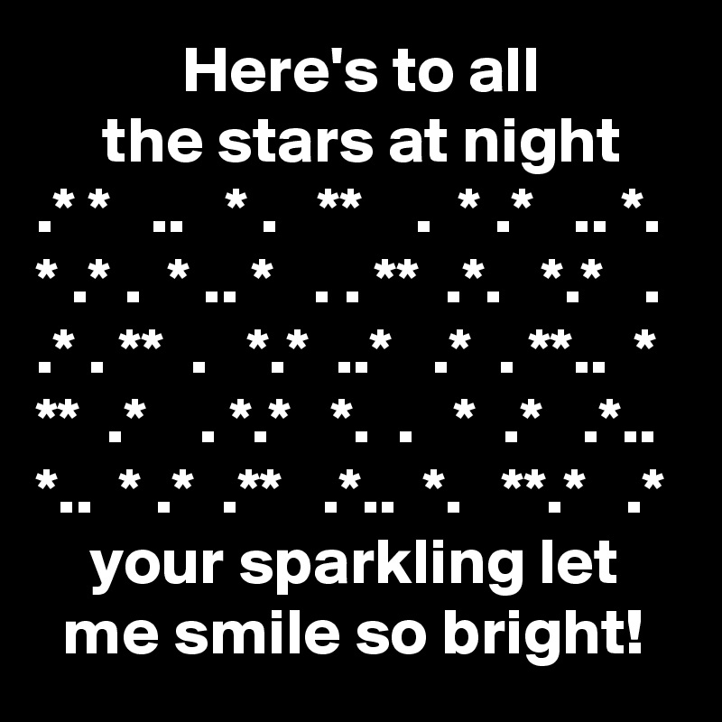Here's to all      the stars at night .* *   ..   * .   **    .  * .*   .. *. * .* .  * .. *   . . **  .*.   *.*   . .* . **  .   *.*  ..*   .*  . **..  * **  .*    . *.*   *.  .   *  .*   .*.. *..  * .*  .**   .*..  *.   **.*   .*     your sparkling let   me smile so bright!