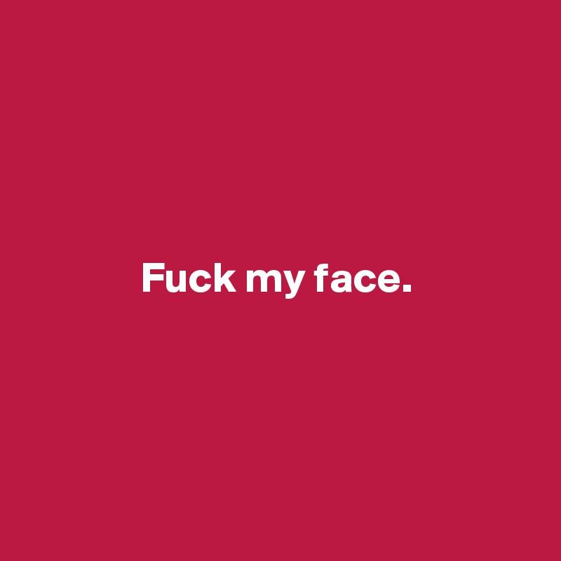 Fuck my face.