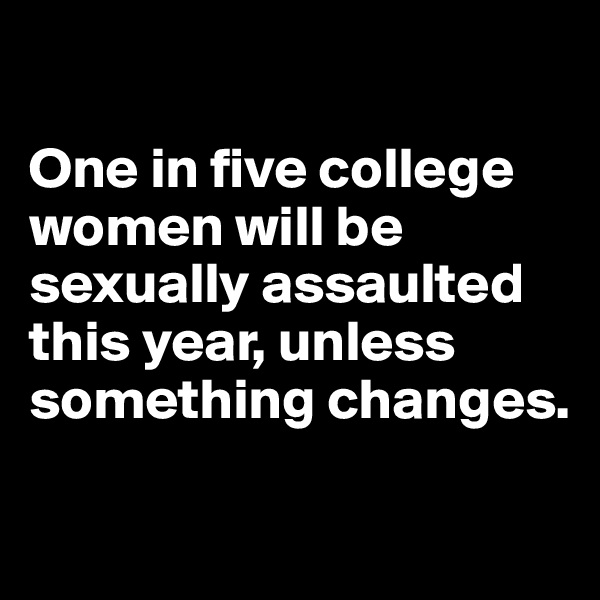 One in five college women will be sexually assaulted this year, unless something changes.
