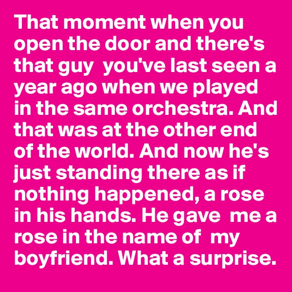 That moment when you open the door and there's that guy  you've last seen a year ago when we played in the same orchestra. And that was at the other end of the world. And now he's just standing there as if nothing happened, a rose in his hands. He gave  me a rose in the name of  my boyfriend. What a surprise.