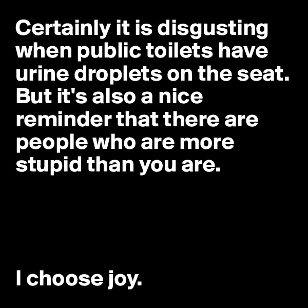 Certainly it is disgusting when public toilets have urine droplets on the seat. But it's also a nice reminder that there are people who are more stupid than you are.     I choose joy.