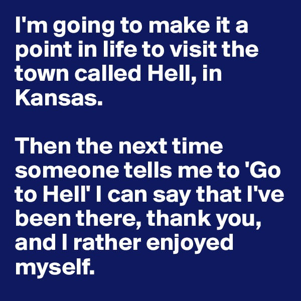 I'm going to make it a point in life to visit the town called Hell, in Kansas.   Then the next time someone tells me to 'Go to Hell' I can say that I've been there, thank you, and I rather enjoyed myself.