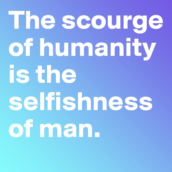 The scourge of humanity is the selfishness of man.